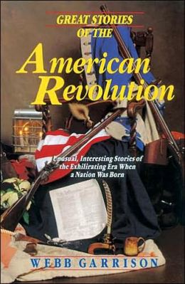 Great Stories of the American Revolution: Unusual, Interesting Stories of the Exhilirating Era When a Nation Was Born