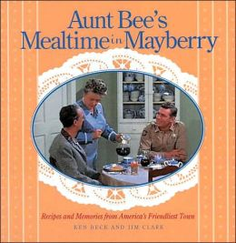 Aunt Bee's Mealtime in Mayberry: Recipes and Memories from America's Friendliest Town
