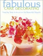 Fabulous Cake Decorating: Step-By-Step Instruction for Beautiful Results
