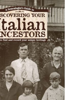 A Genealogist's Guide to Discovering Your Italian Ancestors: How to Find and Record Your Unique Heritage
