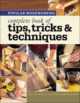 Popular Woodworking - Complete Book of Tips, Tricks & Techniques