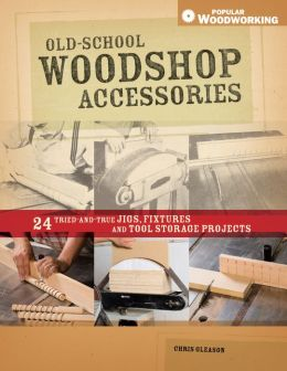 Old-School Woodshop Accessories: 40 Tried-and-True Jigs, Fixtures and Tool Storage Projects