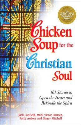 Chicken Soup for the Christian Soul: 101 Stories to Open the Heart and Rekindle the Spirit