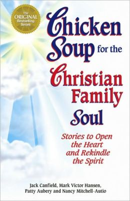 Chicken Soup for the Christian Family Soul: Stories to Open the Heart and Rekindle the Spirit