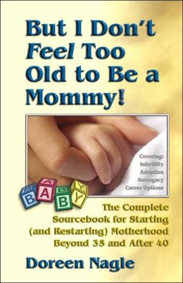 But I Don't Feel Too Old to Be a Mommy!: The Complete Sourcebook for Starting (and Re-Starting) Motherhood Beyond 35 and After 40