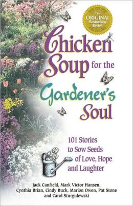 Chicken Soup for the Gardener's Soul: 101 Stories to Sow Seeds of Love, Hope and Laughter