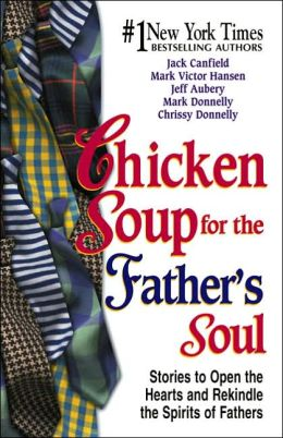 Chicken Soup for the Father's Soul: 101 Stories to Open the Hearts and Rekindle the Spirits of Fathers