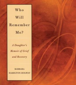 Who Will Remember Me?: A Daughter's Memoir of Grief and Recovery