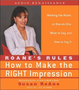 RoAne Rules: How to Make the Right Impression: Working the Room, or One-on-One,What to Say and How to Say It