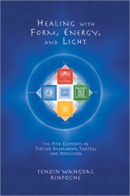 Healing with Form, Energy and Light: The Five Elements in Tibetan Shamanism, Tantra, and Dzogchen