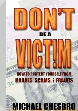 Don't Be A Victim!: How to Protect Yourself from Hoaxes, Scams, and Frauds