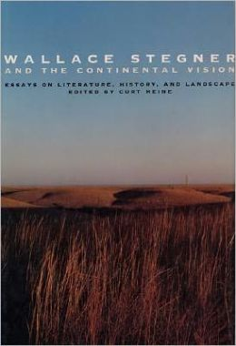 Wallace Stegner and the Continental Vision: Essays on Literature History and Landscape
