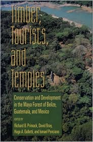 Timber Tourists and Temples: Conservation and Development in the Maya Forest of Belize Guatemala and Mexico