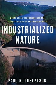 Industrialized Nature: Brute Force Technology and the Transformation of the Natural World