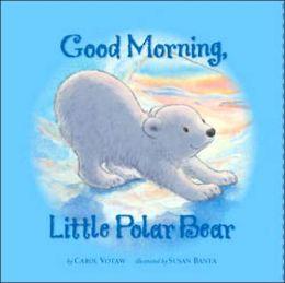 Good Morning Little Polar Bear Carol J. Votaw