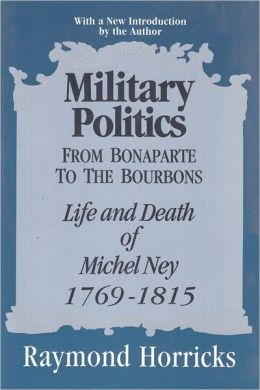 Military Politics from Bonaparte to the Bourbons: The Life and Death of Michel Ney, 1769-1815