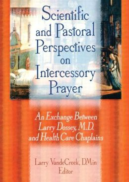 Scientific and Pastoral Perspectives on Intercessory Prayer: An Exchange Between Larry Dossey, MD, and Health Care Chaplains