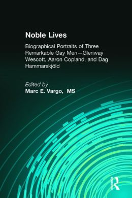 Noble Lives: Biographical Portraits of Three Remarkable Gay Men--Glenway Wescott, Aaron Copland, and Dag Hammarskjold