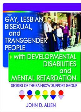 Gay, Lesbian, Bisexual, and Transgender People with Developmental Disabilities and Mental Retardation: Stories of the Rainbow Support Group