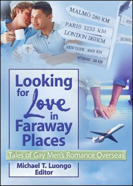 Looking for Love in Faraway Places: Tales of Gay Mens Romance Overseas