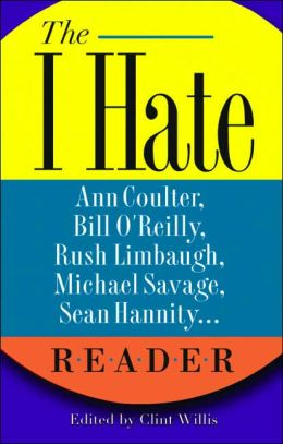 I Hate Ann Coulter, Bill O'Reilly, Rush Limbaugh, Michael Savage, Sean Hannity, Peggy Noonan Reader: The Hideous Truth about America's Ugliest Conservatives