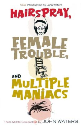 Hairspray, Female Trouble, and Multiple Maniacs: Three More Screenplays by John Waters