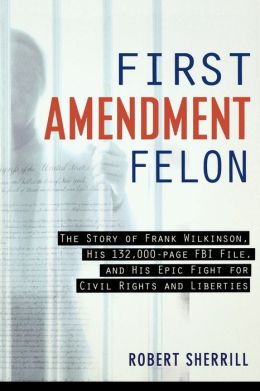 First Amendment Felon: The Story of Frank Wilkinson, His 132,000 Page FBI File and His Epic Fight for Civil Rights and Liberties
