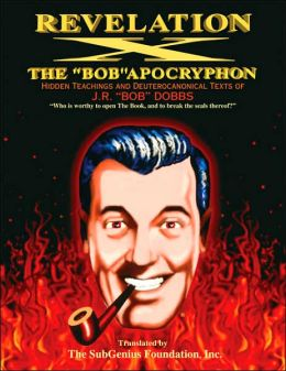 Revelation X: The Bob Apocryphon: Hidden Teachings and Deuterocanonical Texts of J.R. Bob Dobbs