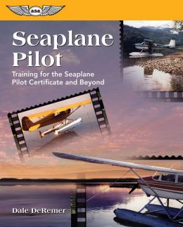 Seaplane Pilot: The Seaplane Pilot Certificate and Beyond