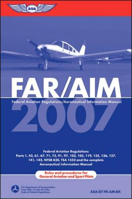 FAR/AIM 2007: Federal Aviation Regulations/Aeronautical Information Manual