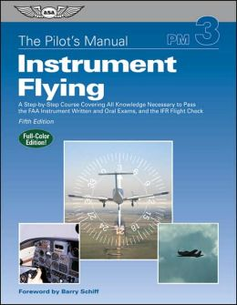 Pilot's Manual: Instrument Flying: Instrument Rating Knowledge Exam, Checkride, and Instrument Proficiency Check Preparation