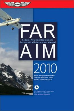 FAR/AIM 2010: Federal Aviation Regulations/Aeronautical Information Manual