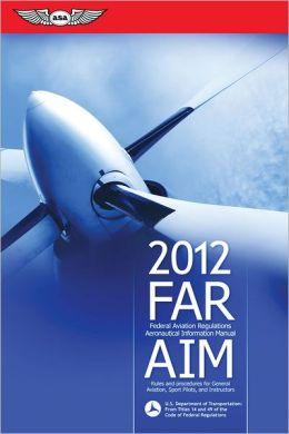 FAR/AIM 2012: Federal Aviation Regulations/Aeronautical Information Manual