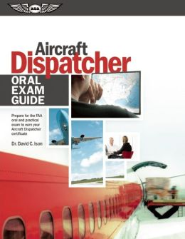 Aircraft Dispatcher Oral Exam Guide: Prepare for the FAA Oral and Practical Exam to Earn Your Aircraft Dispatcher Certificate