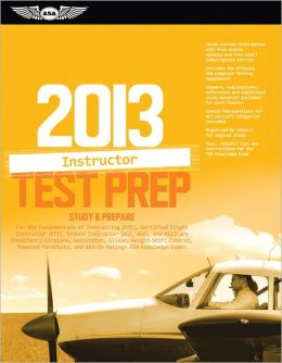 Certified Flight Instructor Test Prep 2013: Study & Prepare For the Ground, Flight, Military Competency and Sport Instructor: Airplane, Helicopter, Glider, Weight-Shift Control, Powered Parachute, Add-On Ratings, and Fundamentals of Instructing FAA Knowle