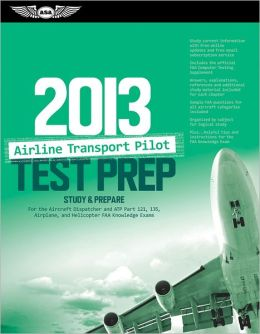 Airline Transport Pilot Test Prep 2013: Study & Prepare for the Aircraft Dispatcher and ATP Part 121, 135, Airplane and Helicopter FAA Knowledge Exams
