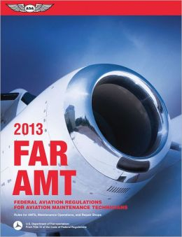 FAR/AMT 2013: Federal Aviation Regulations for Aviation Maintenance Technicians