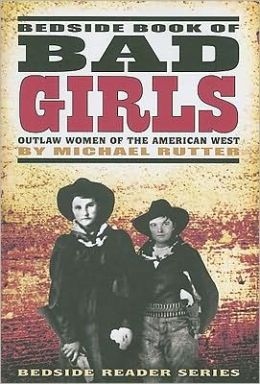 Bedside Book of Bad Girls: Outlaw Women of the Old West