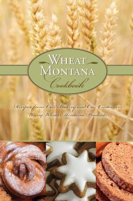 Wheat Montana Cookbook: Recipes from Our Bakery and Our Customers Using Wheat Montana Products