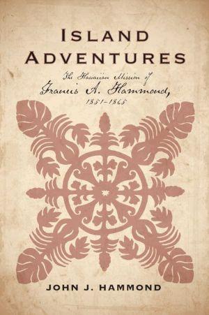 Island Adventures: The Hawaiian Mission of Francis A. Hammond, 1851-1865