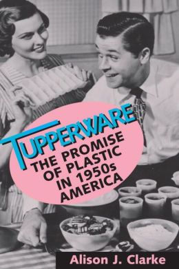 Tupperware: The Promise of Plastic in 1950s America