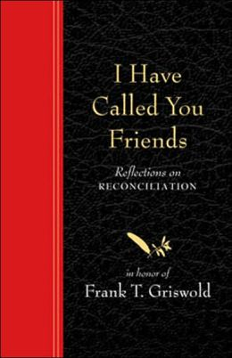 I Have Called You Friends: Reflections on Reconciliation in Honor of Frank T. Griswold