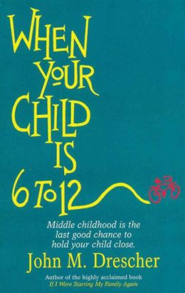When Your Child Is 6 to 12: Middle Childhood Is the Last Good Chance to Hold Your Child Close.