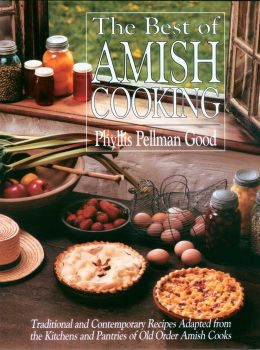 Best of Amish Cooking: Traditional and Contemporary Recipes Adapted from the Kitchens and Pantries of Old Order Amish Cooks
