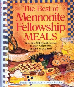 The Best of Mennonite Fellowship Meals: More Than 900 Favorite Recipes to Share with Friends at Home or at Church