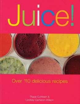 Juice!: Over 110 Delicious Recipes