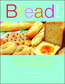 Bread!: Simple and Satisfying Recipes for Your Bread Machine