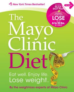 The Mayo Clinic Diet - Eat Well. Enjoy Life. Lose Weight