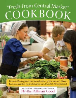 Fresh from Central Market Cookbook: Recipes from the Standholders of Lancaster, Pennsylvania's Beloved Farmers Market