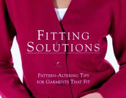 Fitting Solutions; Pattern-Altering Tips for Garments That Fit